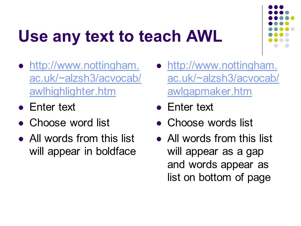 Use any text to teach AWL http://www.nottingham. ac.uk/~alzsh3/acvocab/ awlhighlighter.htm http://www.nottingham. ac.uk/~alzsh3/acvocab/ awlhighlighte