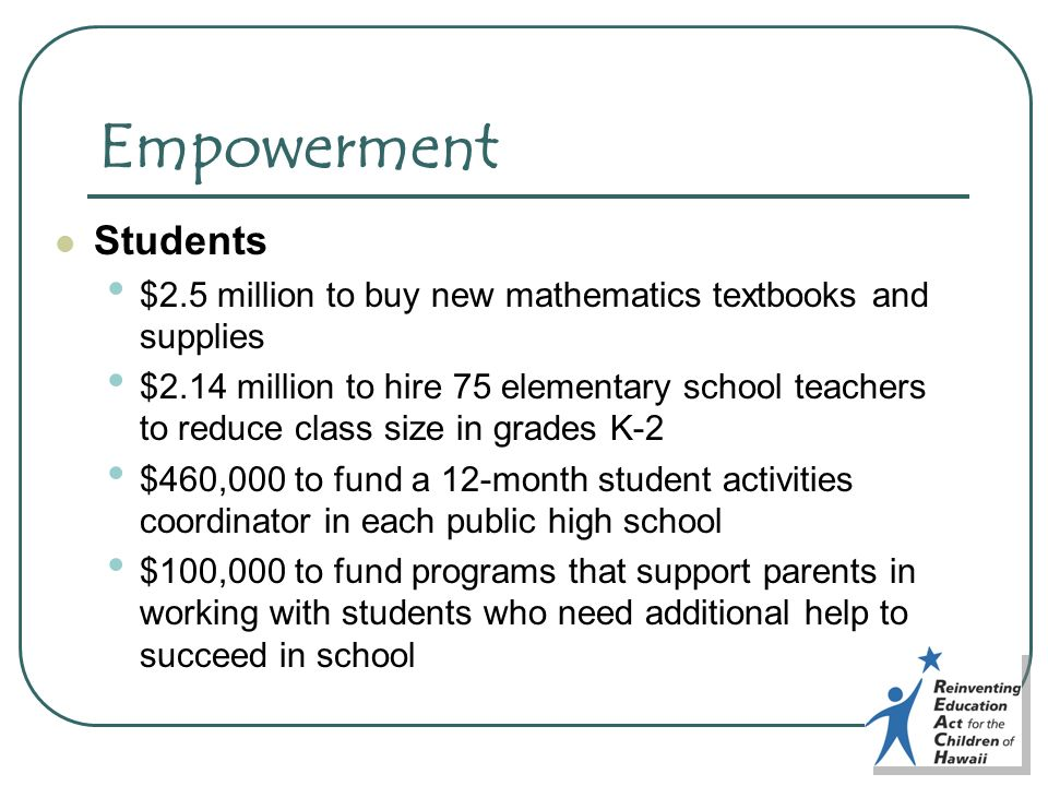Empowerment Students $2.5 million to buy new mathematics textbooks and supplies $2.14 million to hire 75 elementary school teachers to reduce class size in grades K-2 $460,000 to fund a 12-month student activities coordinator in each public high school $100,000 to fund programs that support parents in working with students who need additional help to succeed in school