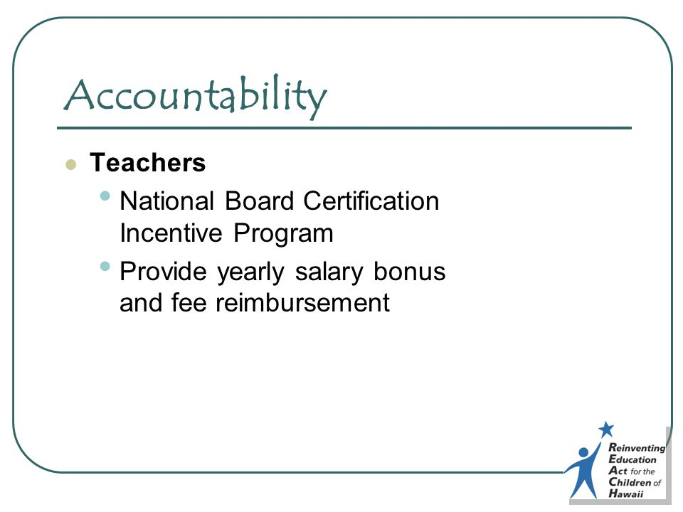Accountability Teachers National Board Certification Incentive Program Provide yearly salary bonus and fee reimbursement