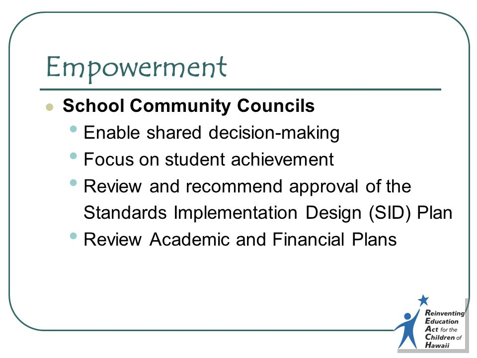 Empowerment School Community Councils Enable shared decision-making Focus on student achievement Review and recommend approval of the Standards Implem