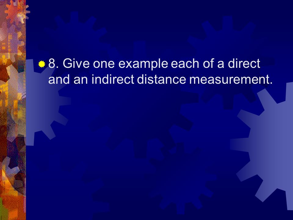 8. Give one example each of a direct and an indirect distance measurement.