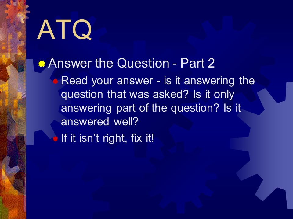 ATQ Answer the Question - Part 2 Read your answer - is it answering the question that was asked.