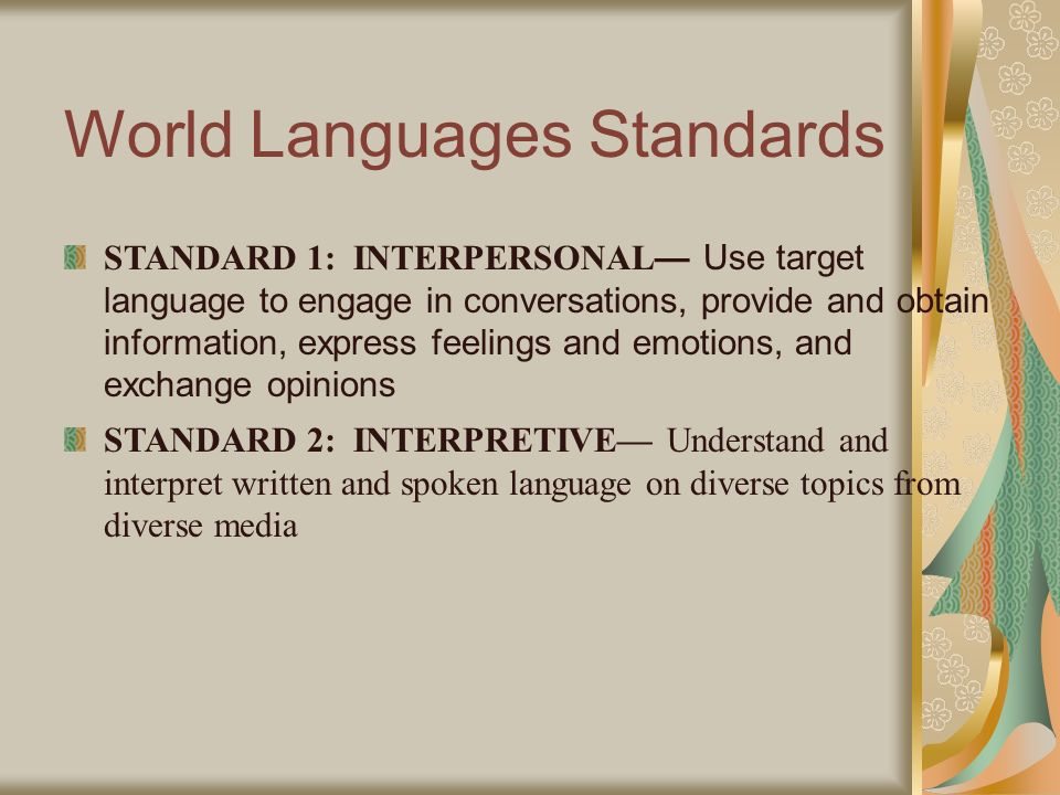 World Languages Standards STANDARD 1: INTERPERSONAL Use target language to engage in conversations, provide and obtain information, express feelings and emotions, and exchange opinions STANDARD 2: INTERPRETIVE Understand and interpret written and spoken language on diverse topics from diverse media