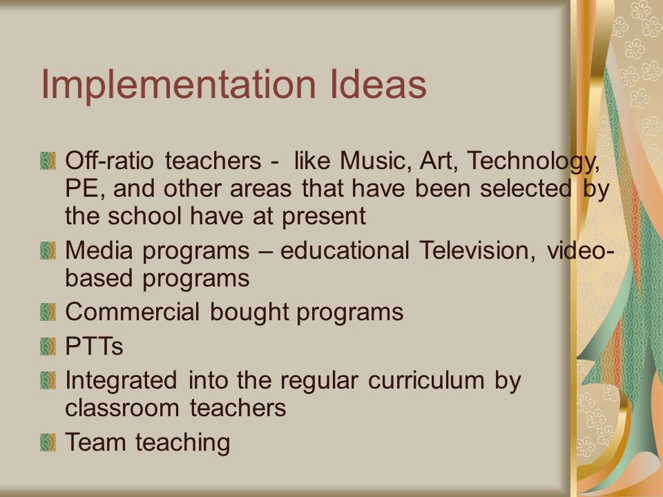 Implementation Ideas Off-ratio teachers - like Music, Art, Technology, PE, and other areas that have been selected by the school have at present Media programs – educational Television, video- based programs Commercial bought programs PTTs Integrated into the regular curriculum by classroom teachers Team teaching