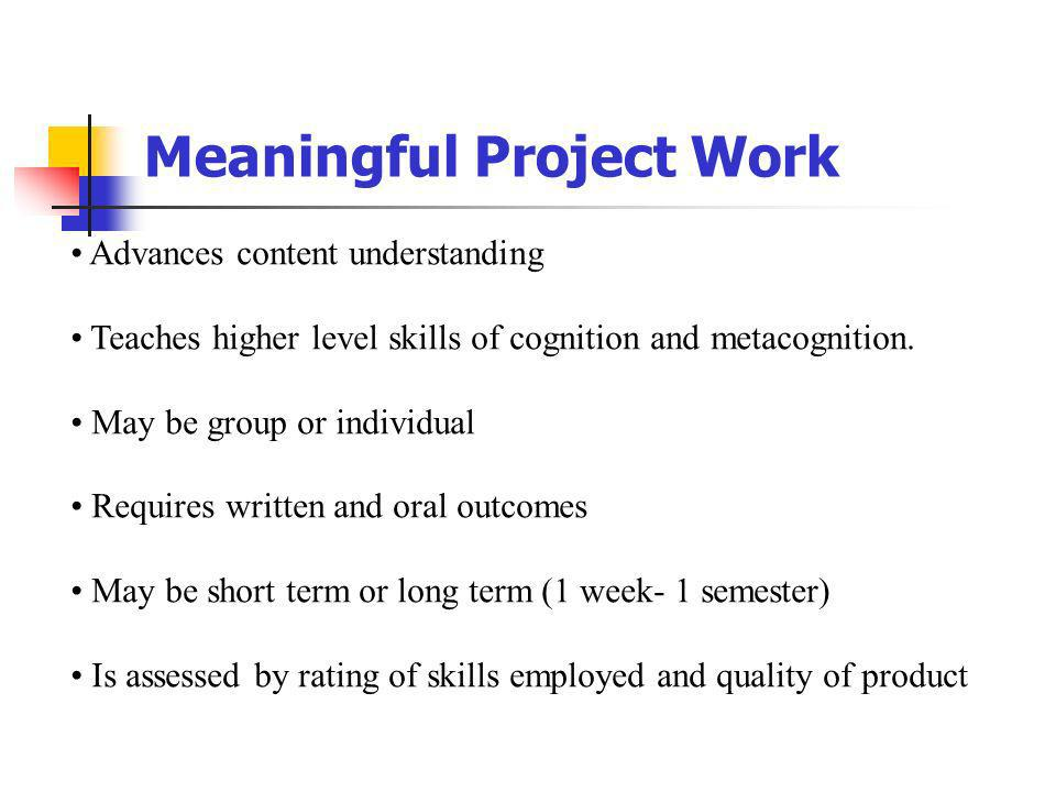 Meaningful Project Work Advances content understanding Teaches higher level skills of cognition and metacognition. May be group or individual Requires
