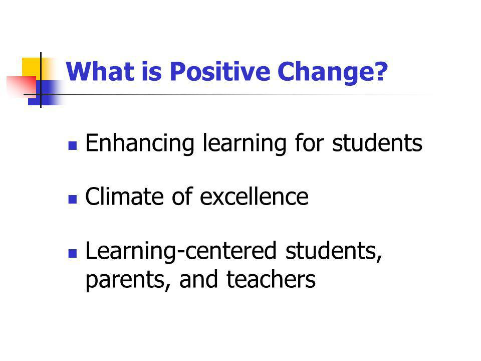 What is Positive Change? Enhancing learning for students Climate of excellence Learning-centered students, parents, and teachers