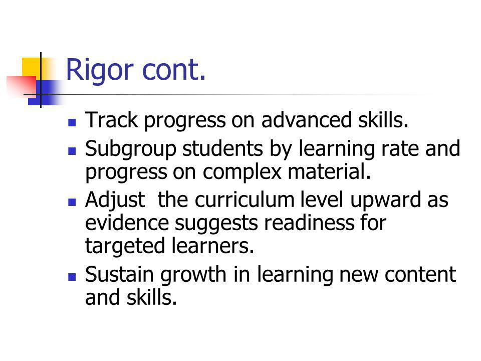 Rigor cont. Track progress on advanced skills. Subgroup students by learning rate and progress on complex material. Adjust the curriculum level upward