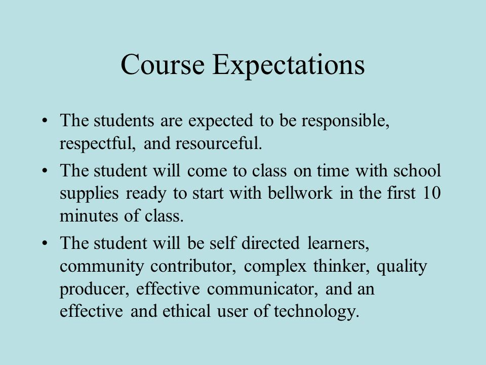 Course Expectations The students are expected to be responsible, respectful, and resourceful. The student will come to class on time with school suppl