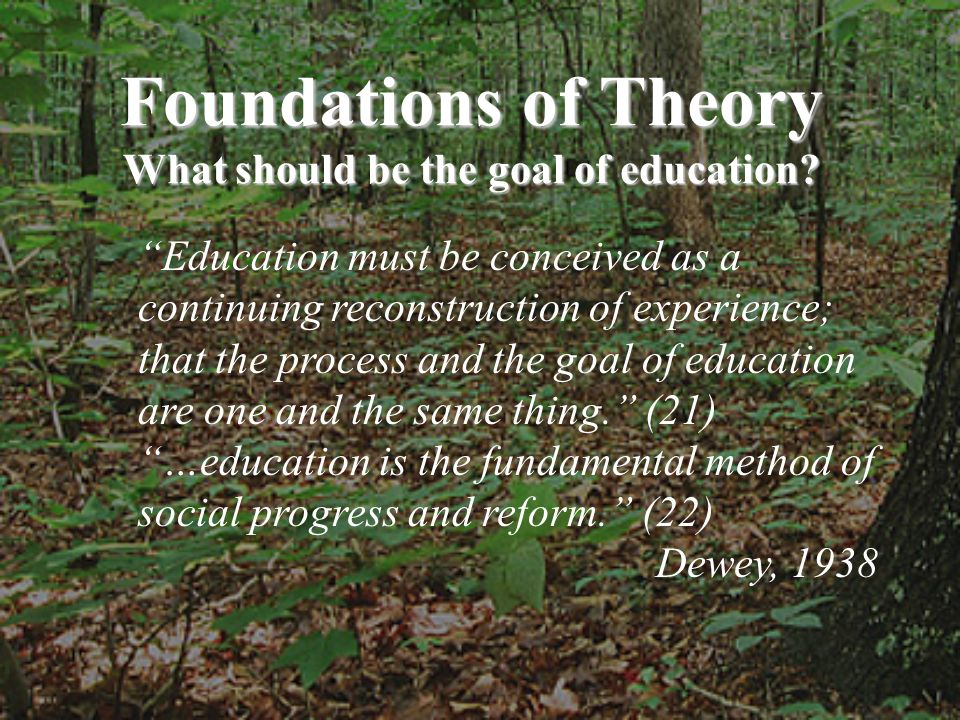 Education must be conceived as a continuing reconstruction of experience; that the process and the goal of education are one and the same thing. (21)