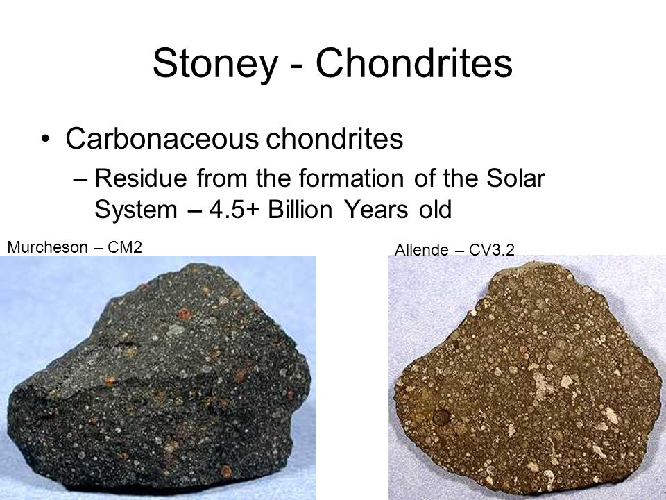 Stoney - Chondrites Carbonaceous chondrites –Residue from the formation of the Solar System – 4.5+ Billion Years old Allende – CV3.2 Murcheson – CM2