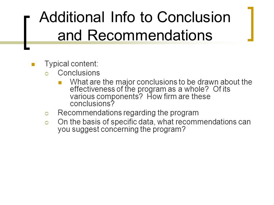Additional Info to Conclusion and Recommendations Typical content: Conclusions What are the major conclusions to be drawn about the effectiveness of the program as a whole.