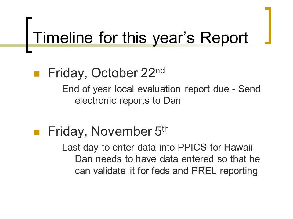Timeline for this years Report Friday, October 22 nd End of year local evaluation report due - Send electronic reports to Dan Friday, November 5 th Last day to enter data into PPICS for Hawaii - Dan needs to have data entered so that he can validate it for feds and PREL reporting
