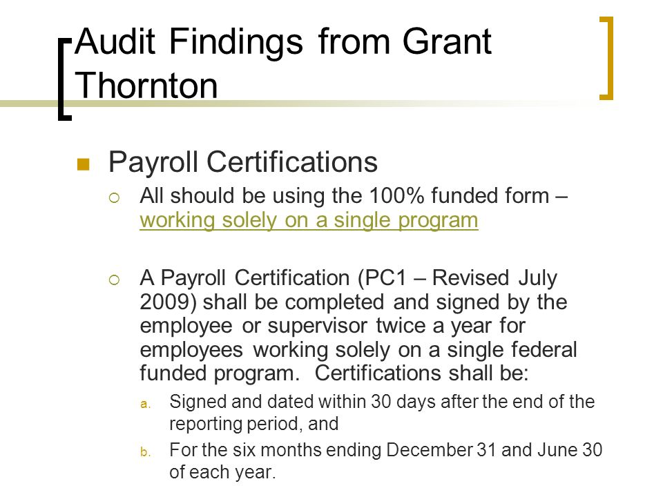 Audit Findings from Grant Thornton Payroll Certifications All should be using the 100% funded form – working solely on a single program working solely on a single program A Payroll Certification (PC1 – Revised July 2009) shall be completed and signed by the employee or supervisor twice a year for employees working solely on a single federal funded program.
