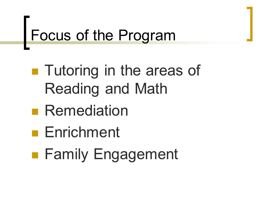 Focus of the Program Tutoring in the areas of Reading and Math Remediation Enrichment Family Engagement