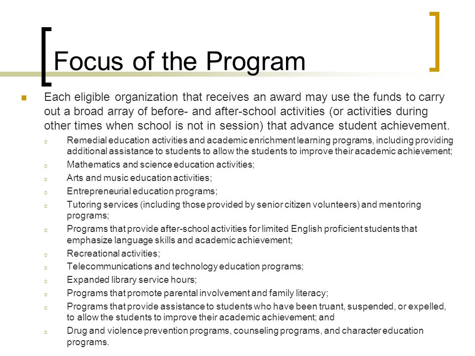 Focus of the Program Each eligible organization that receives an award may use the funds to carry out a broad array of before- and after-school activities (or activities during other times when school is not in session) that advance student achievement.