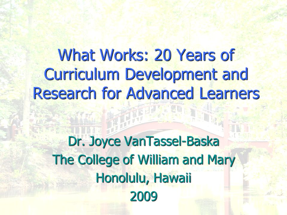 What Works: 20 Years of Curriculum Development and Research for Advanced Learners Dr. Joyce VanTassel-Baska The College of William and Mary Honolulu,