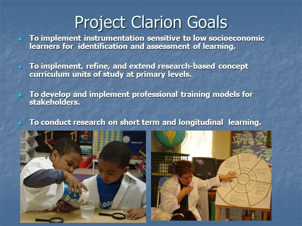Project Clarion Goals To implement instrumentation sensitive to low socioeconomic learners for identification and assessment of learning.