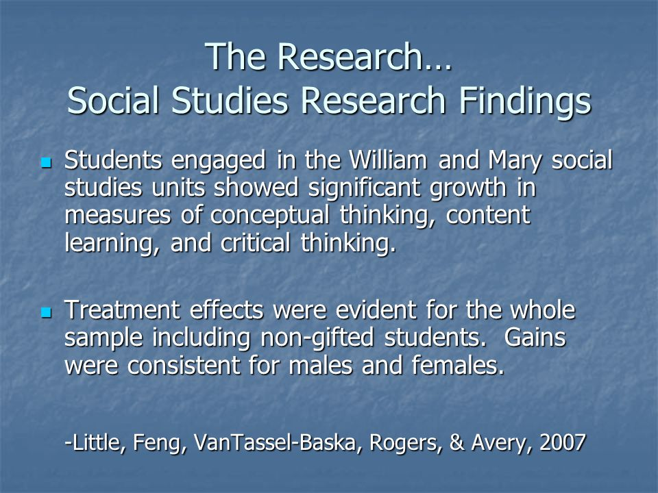 The Research… Social Studies Research Findings Students engaged in the William and Mary social studies units showed significant growth in measures of conceptual thinking, content learning, and critical thinking.