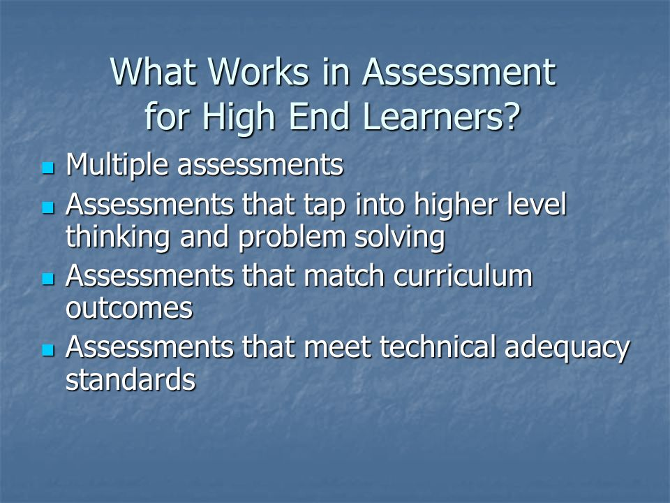 What Works in Assessment for High End Learners? Multiple assessments Multiple assessments Assessments that tap into higher level thinking and problem