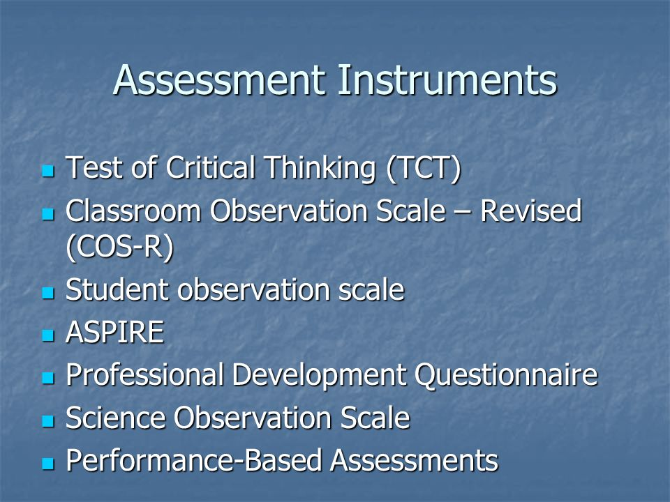 Assessment Instruments Test of Critical Thinking (TCT) Test of Critical Thinking (TCT) Classroom Observation Scale – Revised (COS-R) Classroom Observation Scale – Revised (COS-R) Student observation scale Student observation scale ASPIRE ASPIRE Professional Development Questionnaire Professional Development Questionnaire Science Observation Scale Science Observation Scale Performance-Based Assessments Performance-Based Assessments