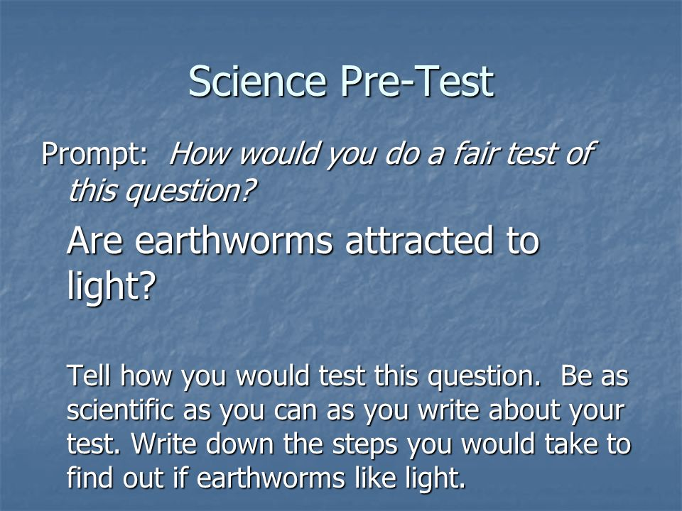 Science Pre-Test Prompt: How would you do a fair test of this question? Are earthworms attracted to light? Tell how you would test this question. Be a
