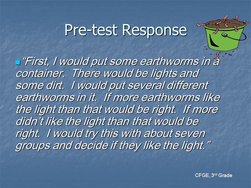 Pre-test Response First, I would put some earthworms in a container. There would be lights and some dirt. I would put several different earthworms in