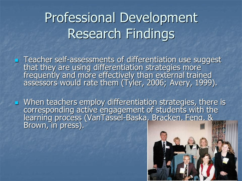 Professional Development Research Findings Teacher self-assessments of differentiation use suggest that they are using differentiation strategies more frequently and more effectively than external trained assessors would rate them (Tyler, 2006; Avery, 1999).