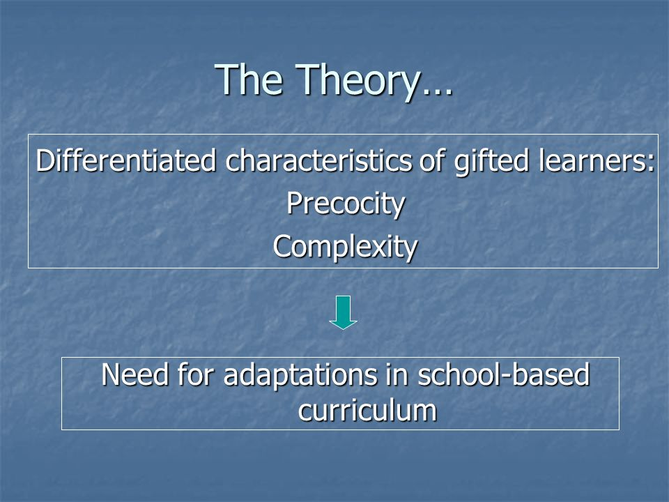 The Theory… Differentiated characteristics of gifted learners: PrecocityComplexity Need for adaptations in school-based curriculum