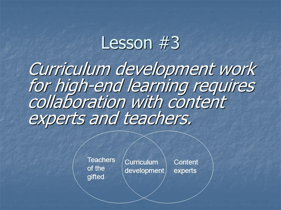 Lesson #3 Curriculum development work for high-end learning requires collaboration with content experts and teachers. Teachers of the gifted Content e