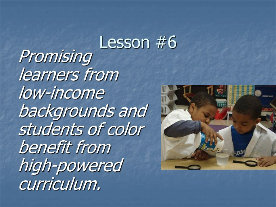Lesson #6 Promising learners from low-income backgrounds and students of color benefit from high-powered curriculum.