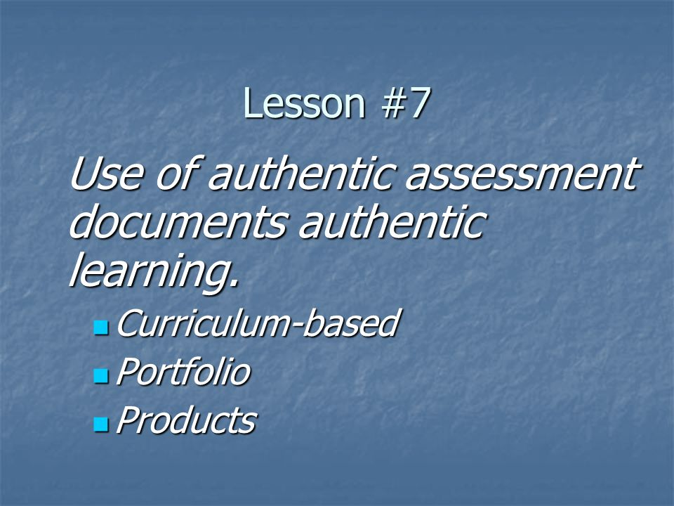 Lesson #7 Use of authentic assessment documents authentic learning. Curriculum-based Curriculum-based Portfolio Portfolio Products Products