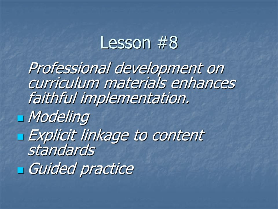 Lesson #8 Professional development on curriculum materials enhances faithful implementation. Modeling Modeling Explicit linkage to content standards E