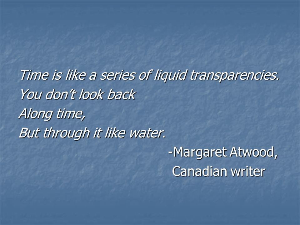 Time is like a series of liquid transparencies. You dont look back Along time, But through it like water. -Margaret Atwood, Canadian writer Canadian w