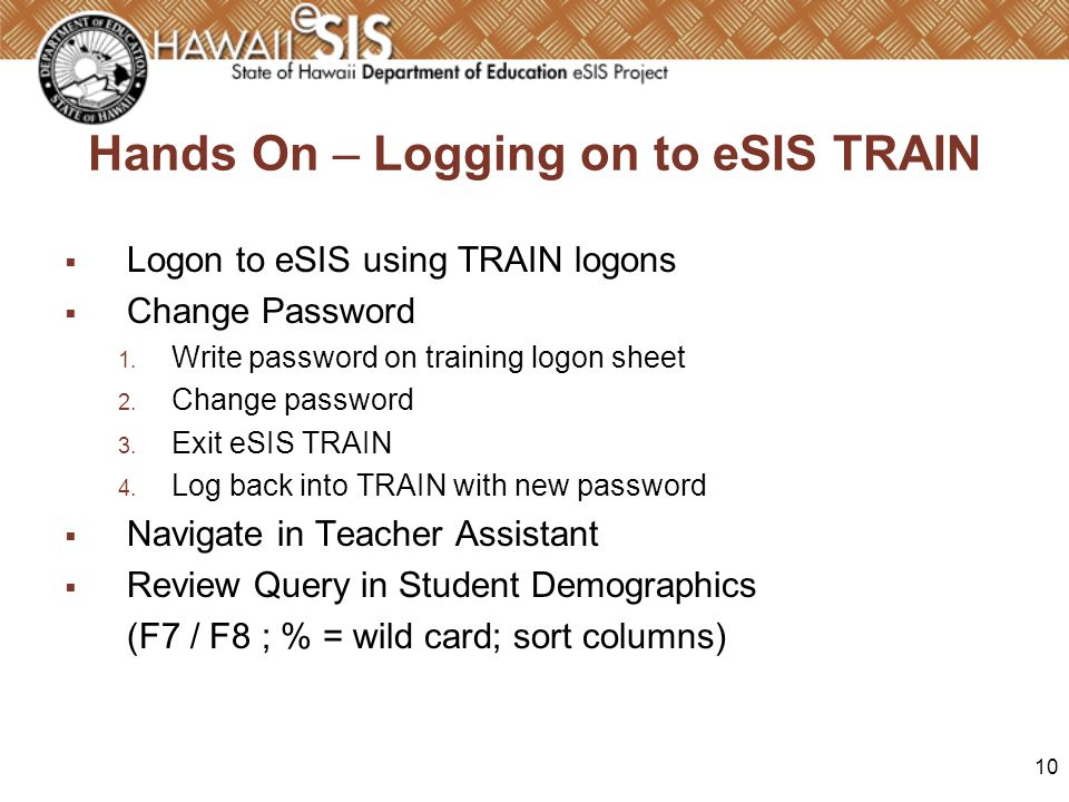 10 Hands On – Logging on to eSIS TRAIN Logon to eSIS using TRAIN logons Change Password 1. Write password on training logon sheet 2. Change password 3
