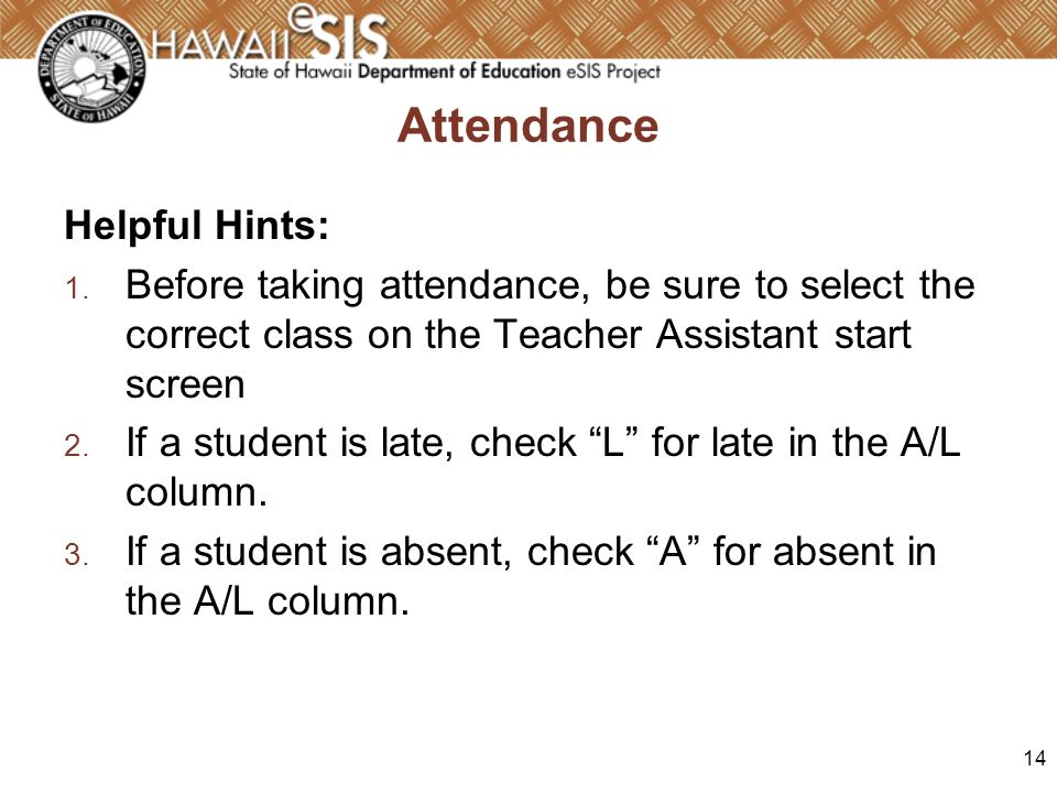 14 Attendance Helpful Hints: 1. Before taking attendance, be sure to select the correct class on the Teacher Assistant start screen 2. If a student is