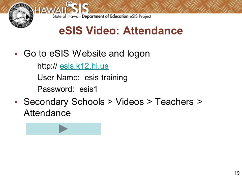 19 eSIS Video: Attendance Go to eSIS Website and logon http:// esis.k12.hi.usesis.k12.hi.us User Name: esis training Password: esis1 Secondary Schools