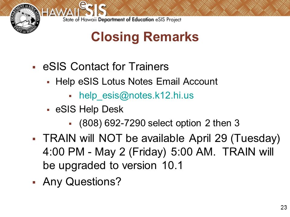 23 Closing Remarks eSIS Contact for Trainers Help eSIS Lotus Notes Email Account help_esis@notes.k12.hi.us eSIS Help Desk (808) 692-7290 select option