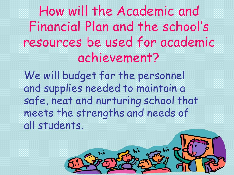 How will the Academic and Financial Plan and the schools resources be used for academic achievement? We will budget for the personnel and supplies nee