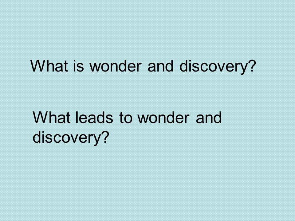 What is wonder and discovery? What leads to wonder and discovery?
