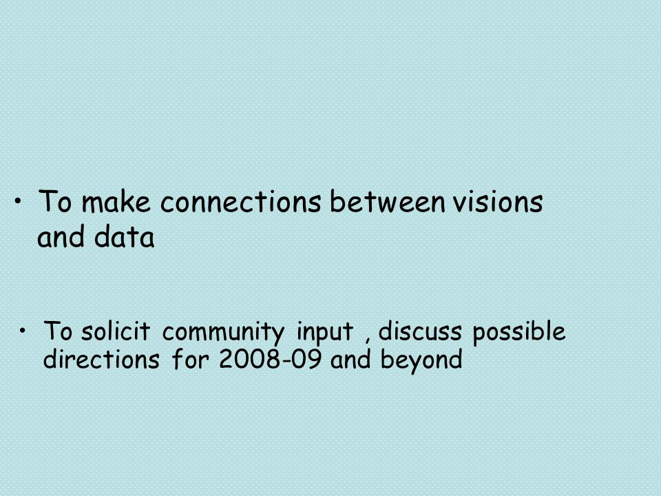 To solicit community input, discuss possible directions for and beyond To make connections between visions and data