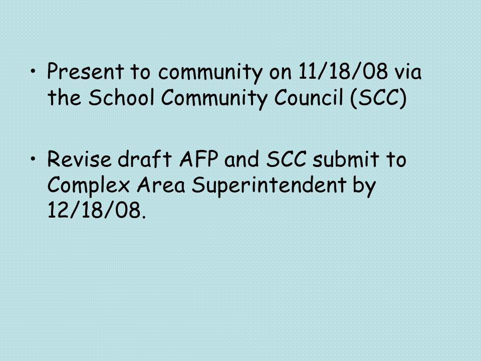 Present to community on 11/18/08 via the School Community Council (SCC) Revise draft AFP and SCC submit to Complex Area Superintendent by 12/18/08.