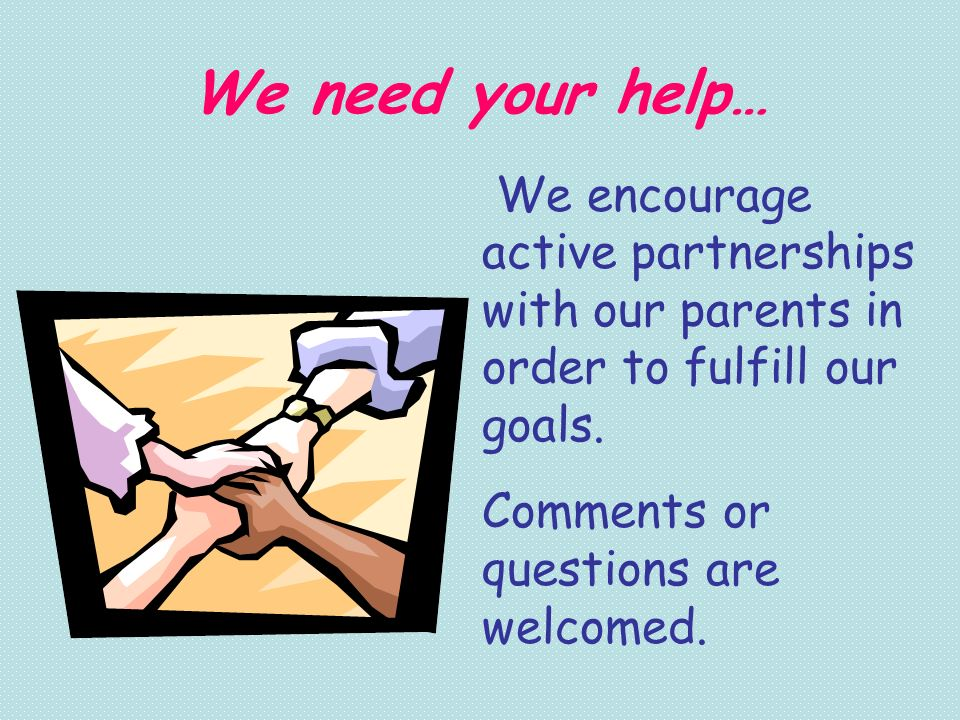 We need your help… We encourage active partnerships with our parents in order to fulfill our goals. Comments or questions are welcomed.