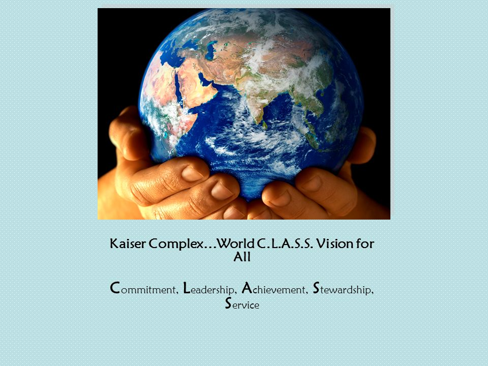 Kaiser Complex…World C.L.A.S.S. Vision for All C ommitment, L eadership, A chievement, S tewardship, S ervice