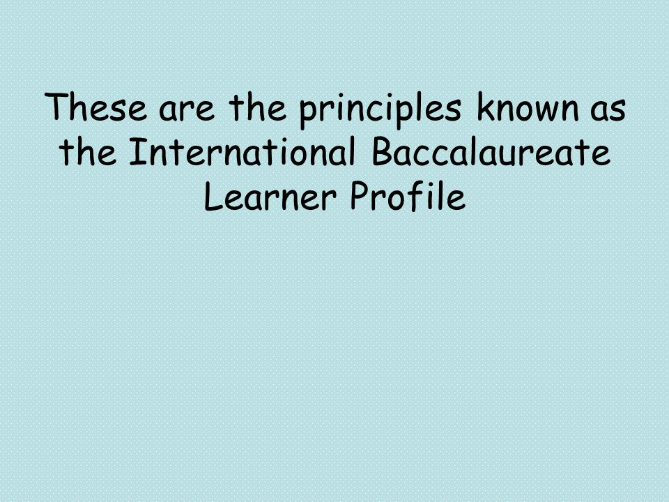 These are the principles known as the International Baccalaureate Learner Profile