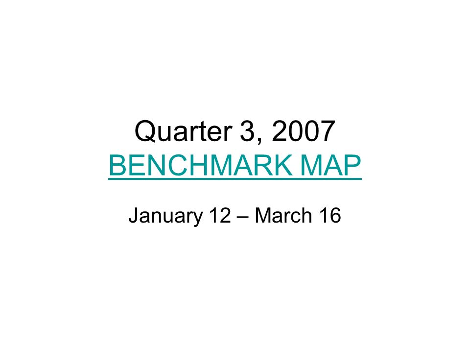 Quarter 3, 2007 BENCHMARK MAP BENCHMARK MAP January 12 – March 16