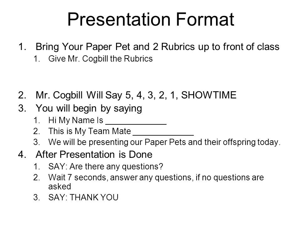 Presentation Format 1.Bring Your Paper Pet and 2 Rubrics up to front of class 1.Give Mr.