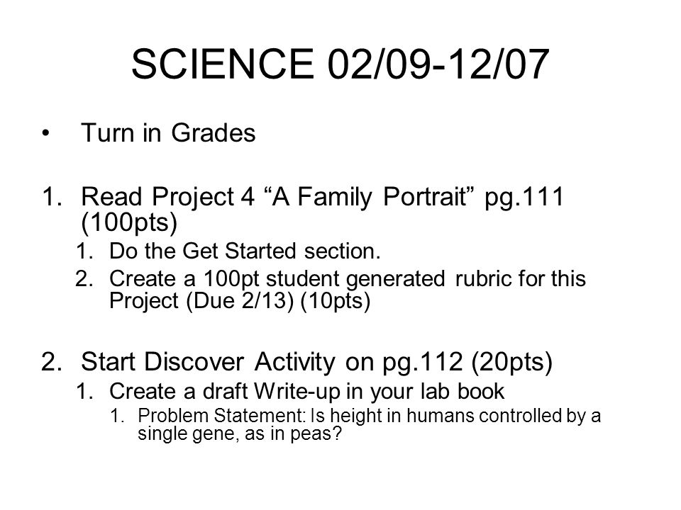 SCIENCE 02/09-12/07 Turn in Grades 1.Read Project 4 A Family Portrait pg.111 (100pts) 1.Do the Get Started section.