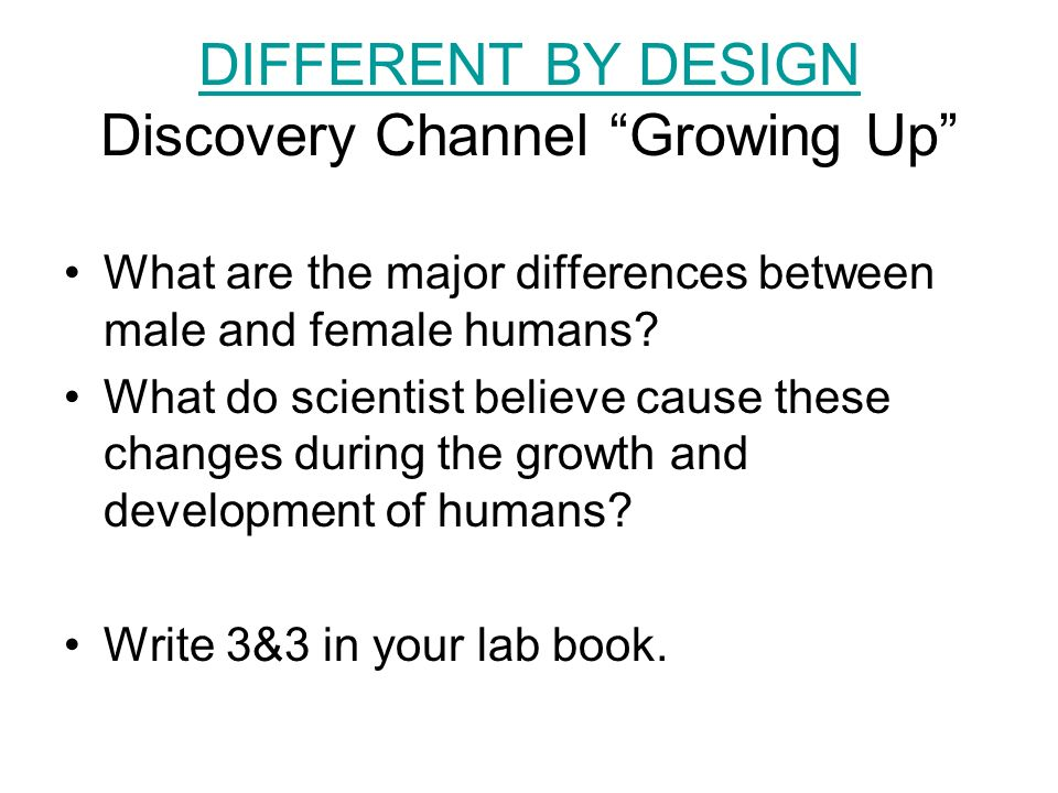 DIFFERENT BY DESIGN DIFFERENT BY DESIGN Discovery Channel Growing Up What are the major differences between male and female humans.