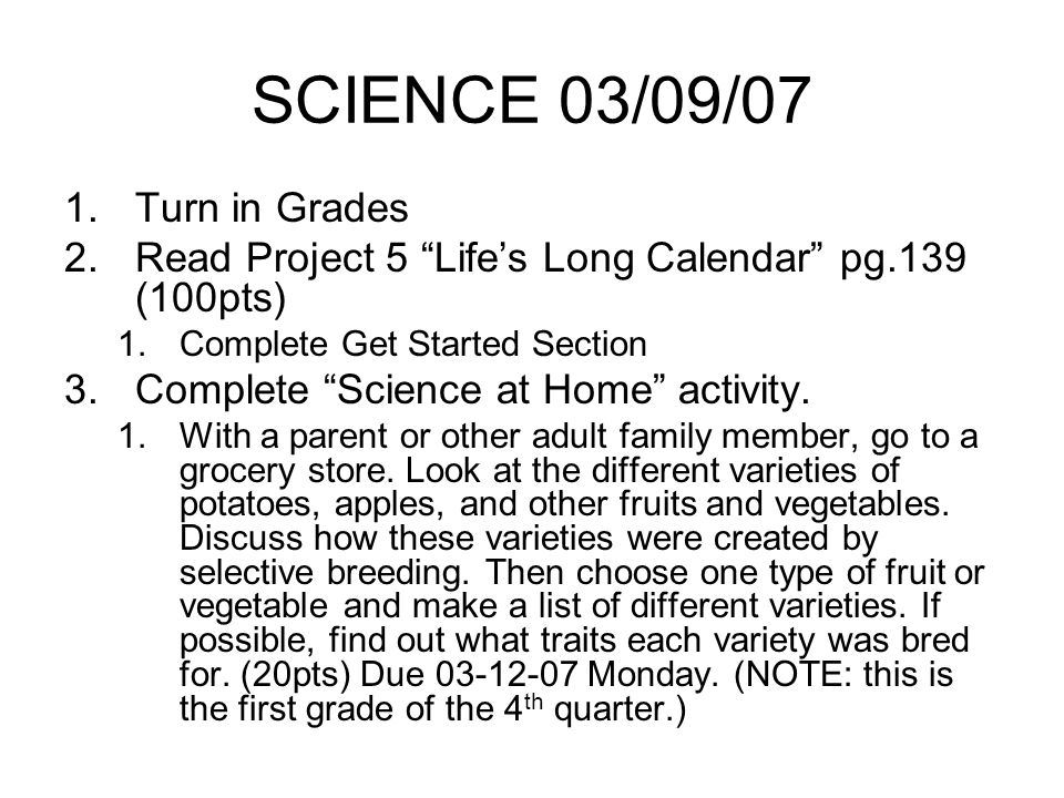 SCIENCE 03/09/07 1.Turn in Grades 2.Read Project 5 Lifes Long Calendar pg.139 (100pts) 1.Complete Get Started Section 3.Complete Science at Home activity.