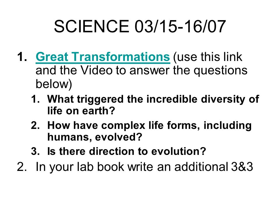 SCIENCE 03/15-16/07 1.Great Transformations (use this link and the Video to answer the questions below)Great Transformations 1.What triggered the incredible diversity of life on earth.